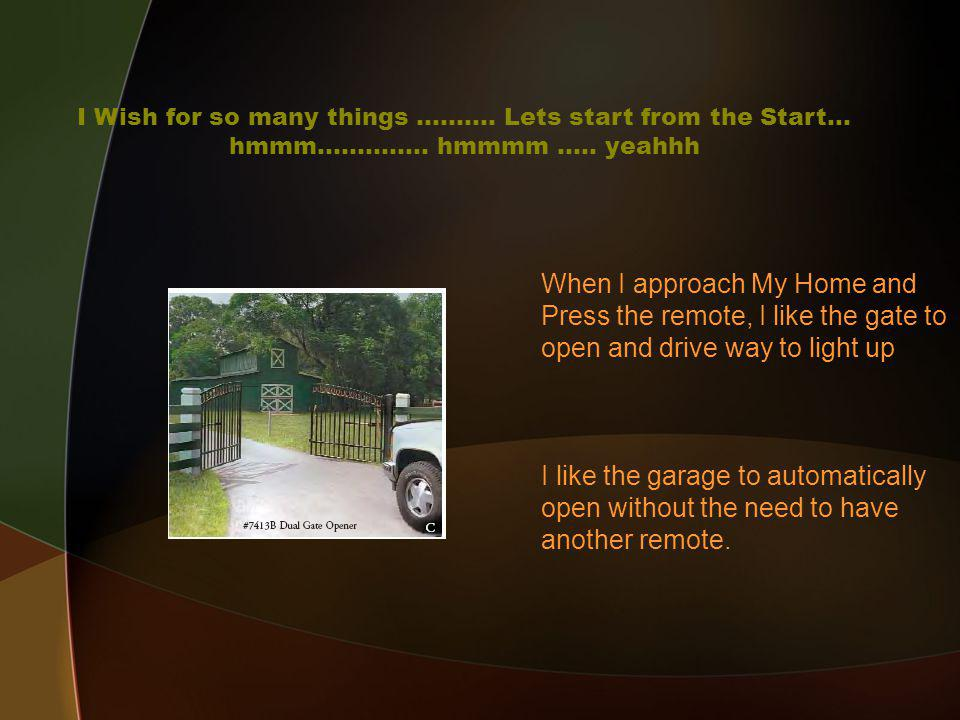 When I approach My Home and Press the remote, I like the gate to open and drive way to light up I like the garage to automatically open without the need to have another remote.