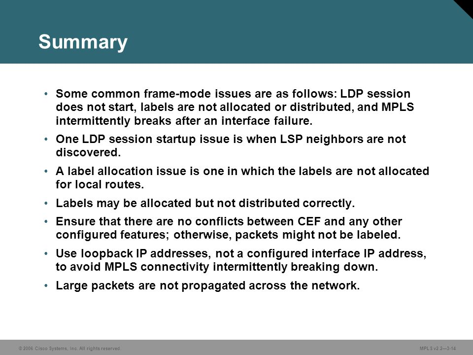 © 2006 Cisco Systems, Inc. All rights reserved. MPLS v2.23-14 Summary Some common frame-mode issues are as follows: LDP session does not start, labels