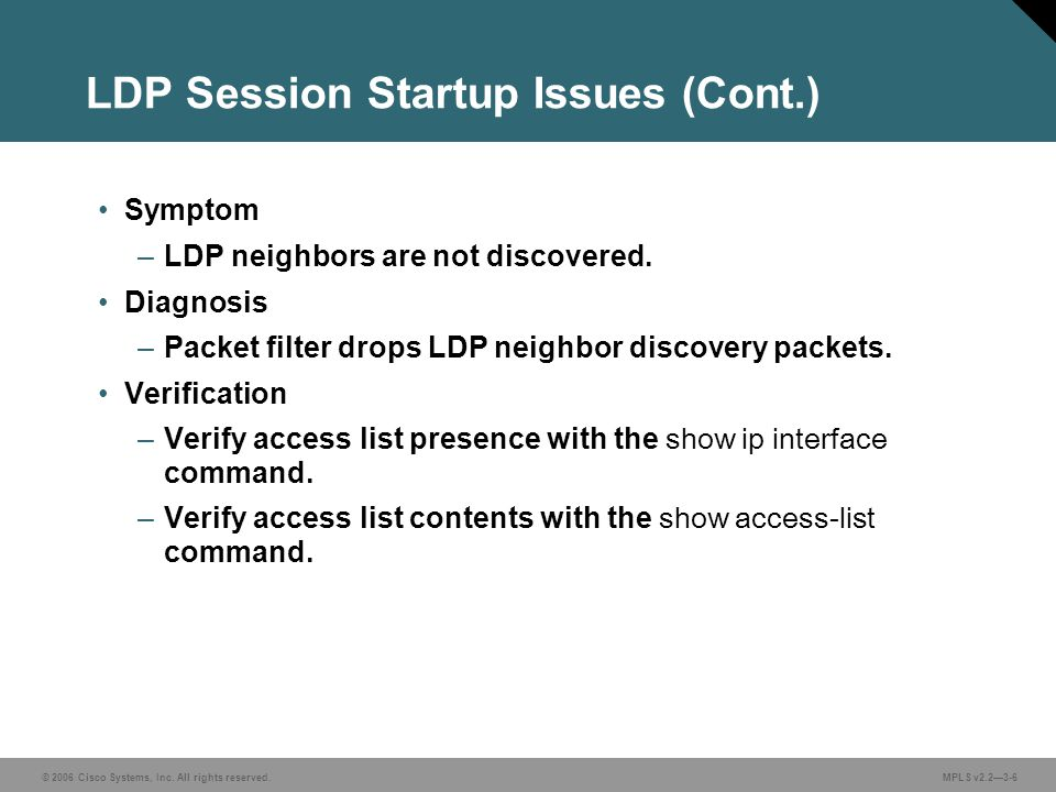 © 2006 Cisco Systems, Inc. All rights reserved. MPLS v2.23-6 LDP Session Startup Issues (Cont.) Symptom –LDP neighbors are not discovered. Diagnosis –