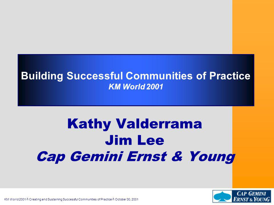 KM World 2001 ñ Creating and Sustaining Successful Communities of Practice ñ October 30, 2001 Building Successful Communities of Practice KM World 2001 Kathy Valderrama Jim Lee Cap Gemini Ernst & Young