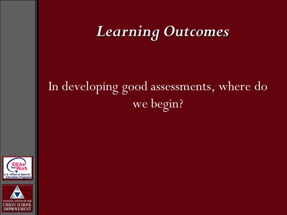Learning Outcomes In developing good assessments, where do we begin