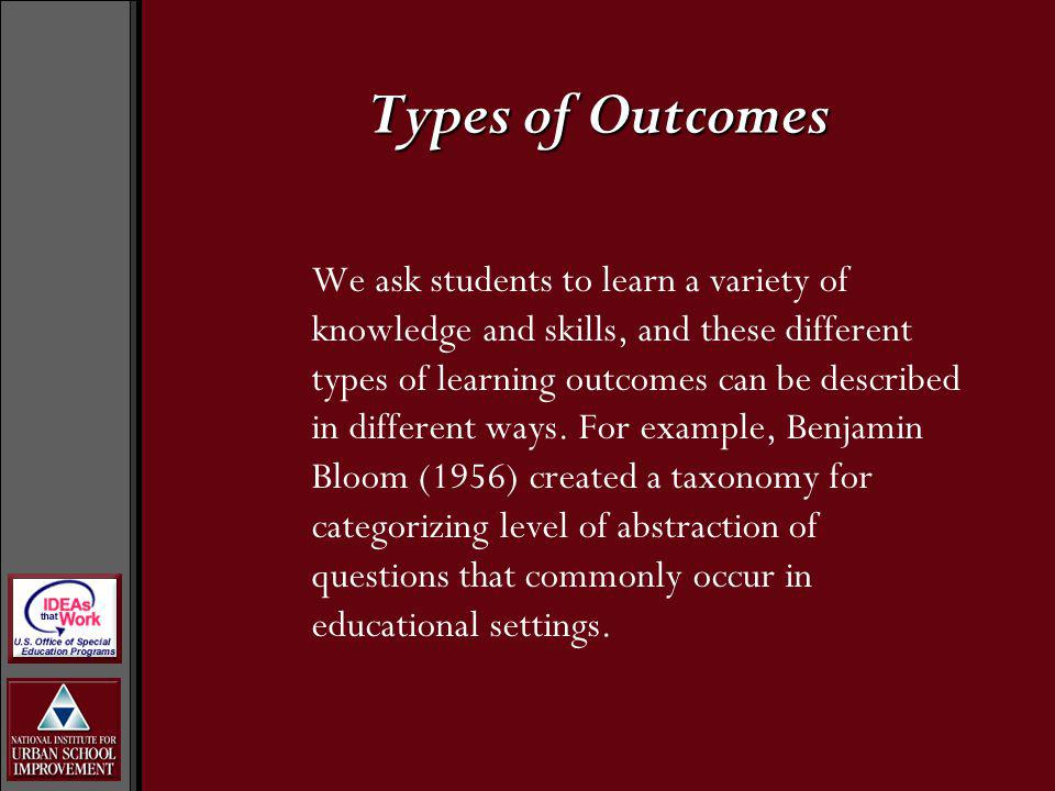 Types of Outcomes We ask students to learn a variety of knowledge and skills, and these different types of learning outcomes can be described in diffe