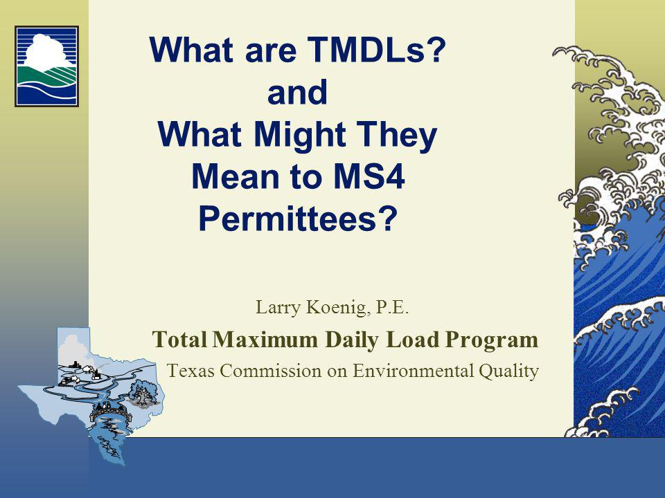 What are TMDLs? and What Might They Mean to MS4 Permittees? Larry Koenig, P.E. Total Maximum Daily Load Program Texas Commission on Environmental Qual