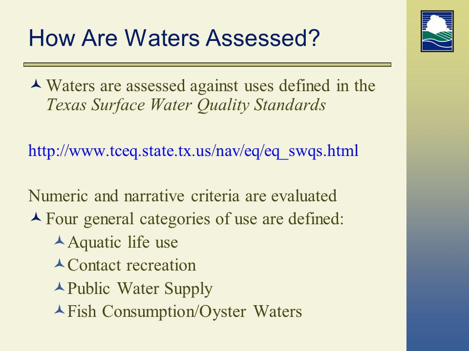 How Are Waters Assessed? Waters are assessed against uses defined in the Texas Surface Water Quality Standards http://www.tceq.state.tx.us/nav/eq/eq_s