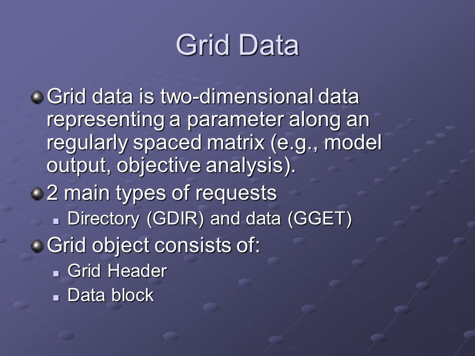 Grid Data Grid data is two-dimensional data representing a parameter along an regularly spaced matrix (e.g., model output, objective analysis). 2 main