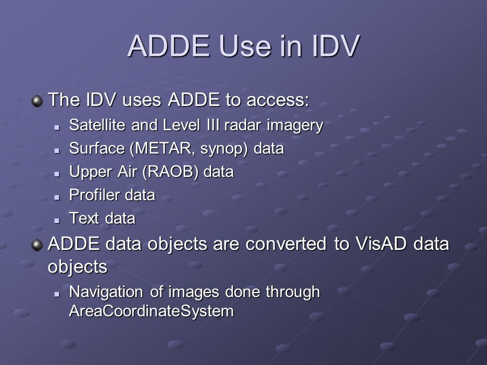 ADDE Use in IDV The IDV uses ADDE to access: Satellite and Level III radar imagery Satellite and Level III radar imagery Surface (METAR, synop) data S