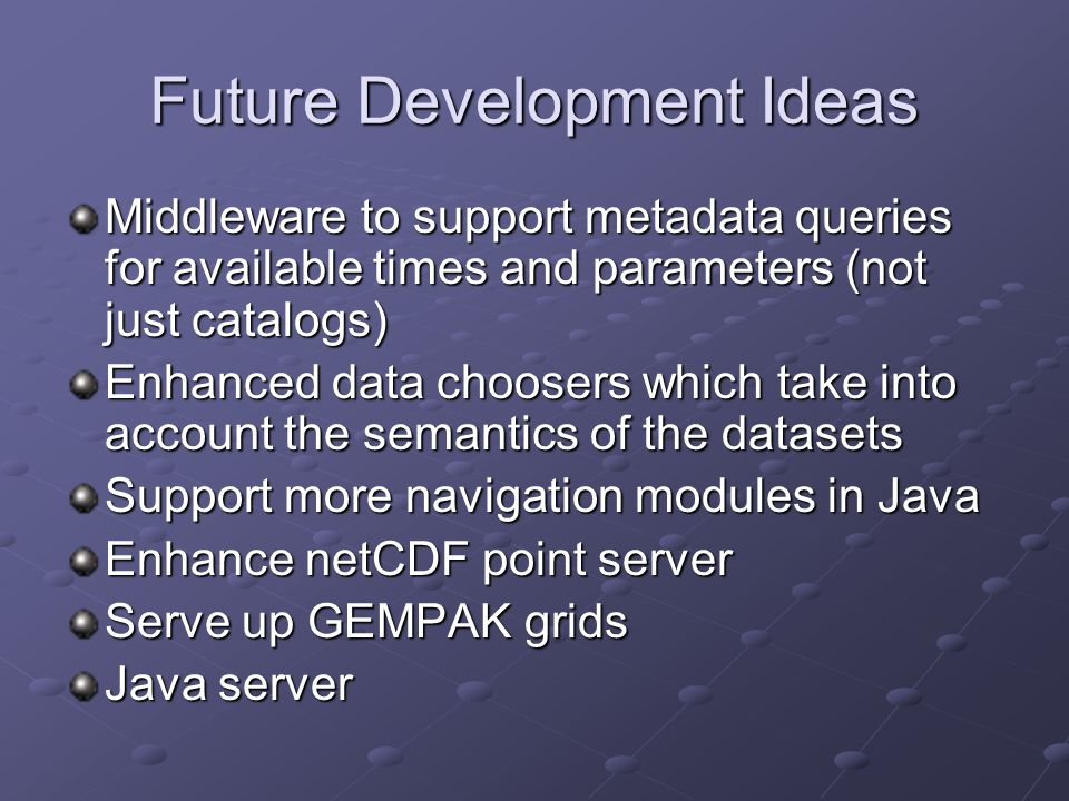 Future Development Ideas Middleware to support metadata queries for available times and parameters (not just catalogs) Enhanced data choosers which ta