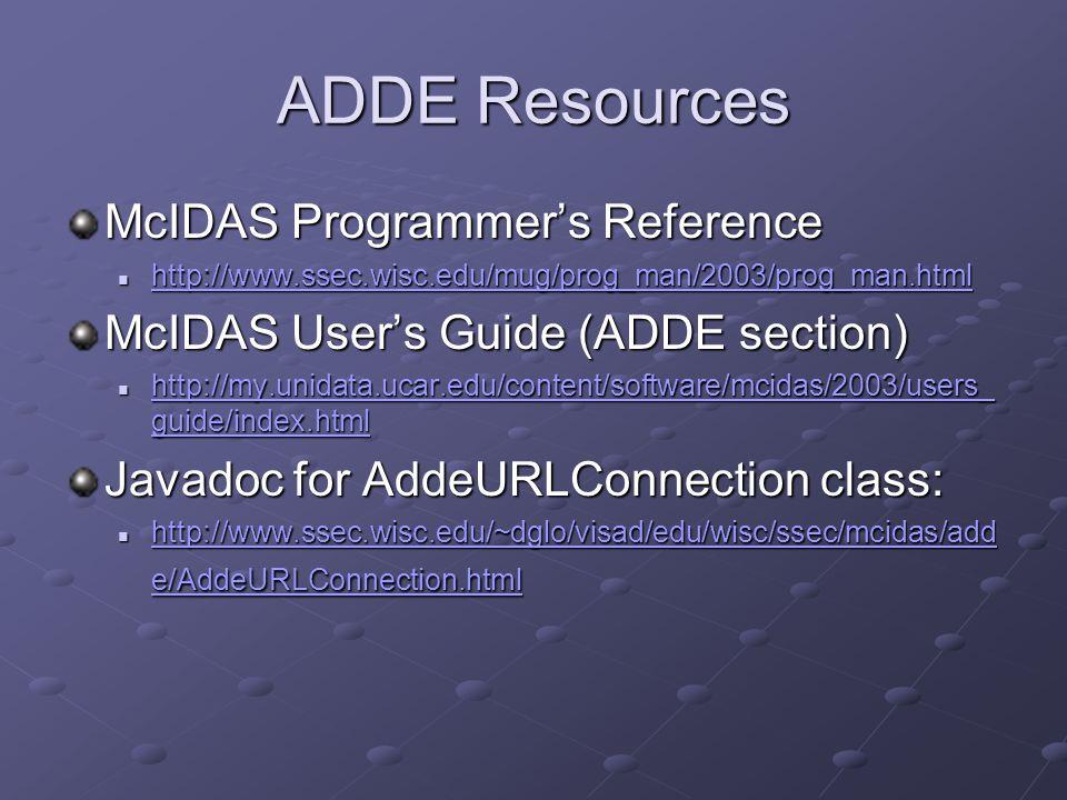 ADDE Resources McIDAS Programmers Reference http://www.ssec.wisc.edu/mug/prog_man/2003/prog_man.html http://www.ssec.wisc.edu/mug/prog_man/2003/prog_m