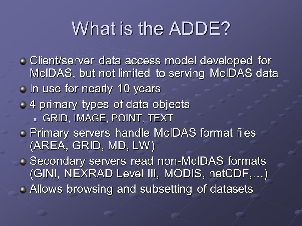 Java ADDE Use in Applications Unidata Integrated Data Viewer (IDV) Integrated Data Viewer (IDV) Access to satellite, Level III radar, METAR, synoptic, upper air and profiler data SSEC McIDAS AREA to netCDF converter for AWIPS use McIDAS AREA to netCDF converter for AWIPS use Java client for browsing and copying real-time and archive imagery Java client for browsing and copying real-time and archive imagery MODIS data exploration MODIS data explorationBoM Development of subservers (Oracle/NEONS, radar) Development of subservers (Oracle/NEONS, radar) Java-based clients Java-based clients Australian Marine Forecast System Tropical Cyclone Forecast