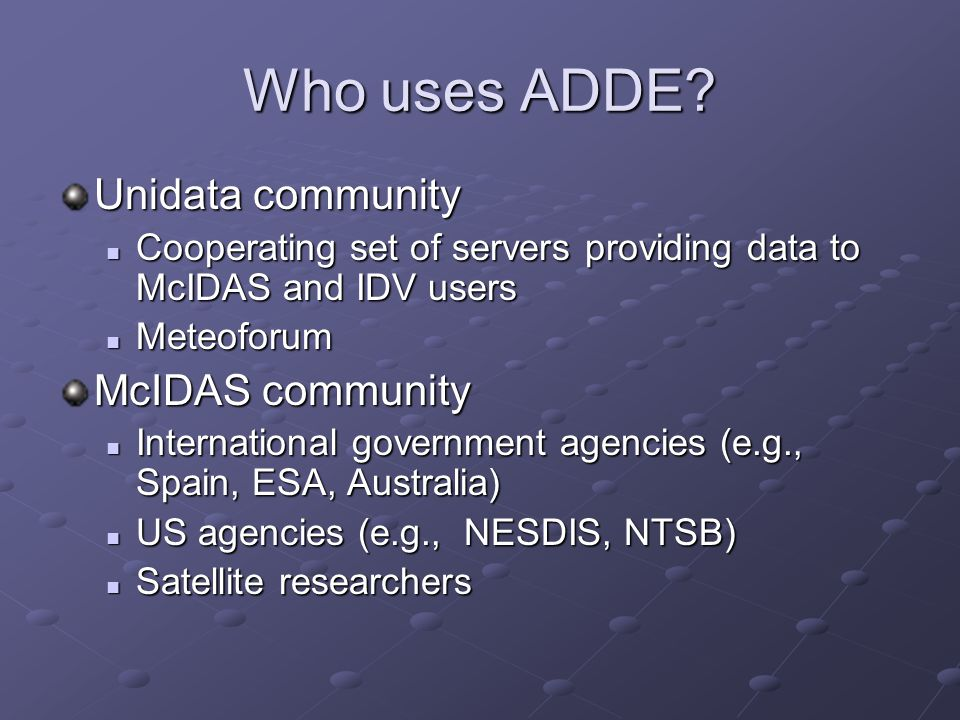 ADDE Use in IDV The IDV uses ADDE to access: Satellite and Level III radar imagery Satellite and Level III radar imagery Surface (METAR, synop) data Surface (METAR, synop) data Upper Air (RAOB) data Upper Air (RAOB) data Profiler data Profiler data Text data Text data ADDE data objects are converted to VisAD data objects Navigation of images done through AreaCoordinateSystem Navigation of images done through AreaCoordinateSystem
