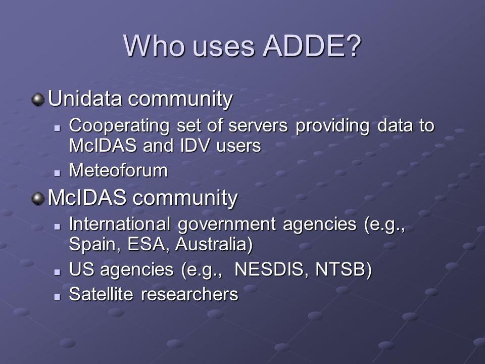 Who uses ADDE? Unidata community Cooperating set of servers providing data to McIDAS and IDV users Cooperating set of servers providing data to McIDAS