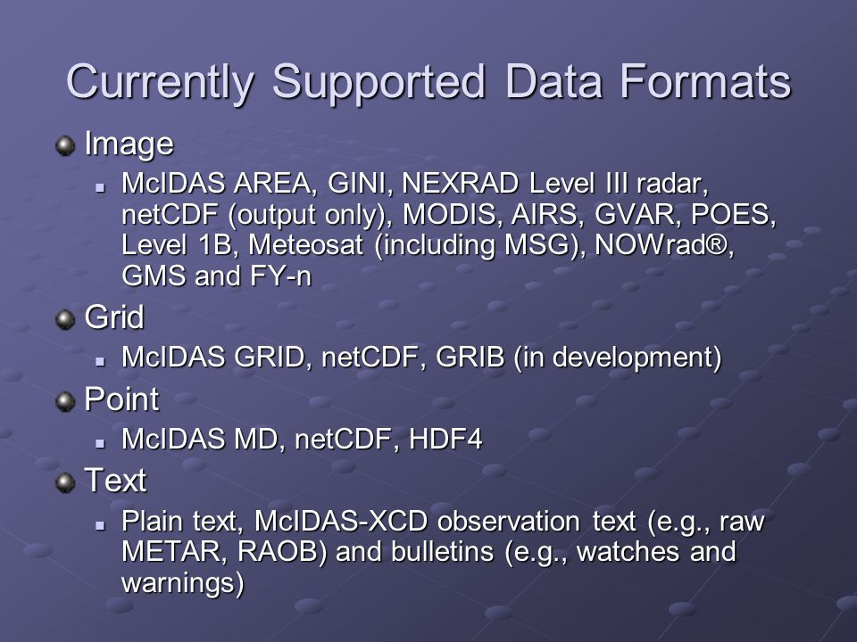 Currently Supported Data Formats Image McIDAS AREA, GINI, NEXRAD Level III radar, netCDF (output only), MODIS, AIRS, GVAR, POES, Level 1B, Meteosat (i