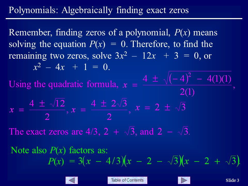 Table of Contents Polynomials: Algebraically finding exact zeros Slide 3 Remember, finding zeros of a polynomial, P(x) means solving the equation P(x) = 0.