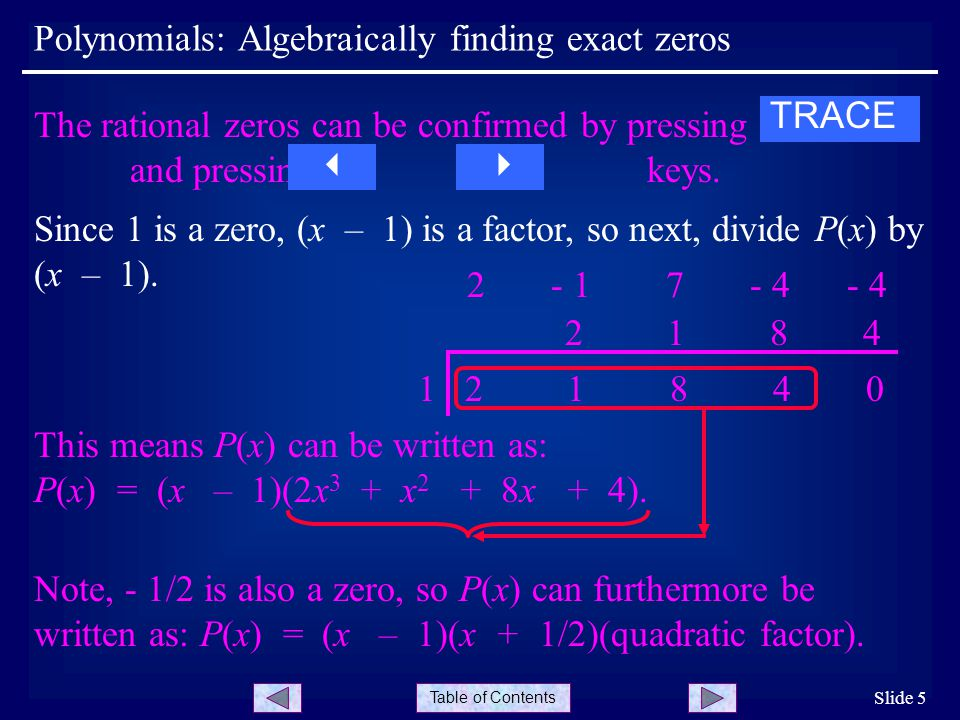 Table of Contents Polynomials: Algebraically finding exact zeros Slide 5 Since 1 is a zero, (x – 1) is a factor, so next, divide P(x) by (x – 1).