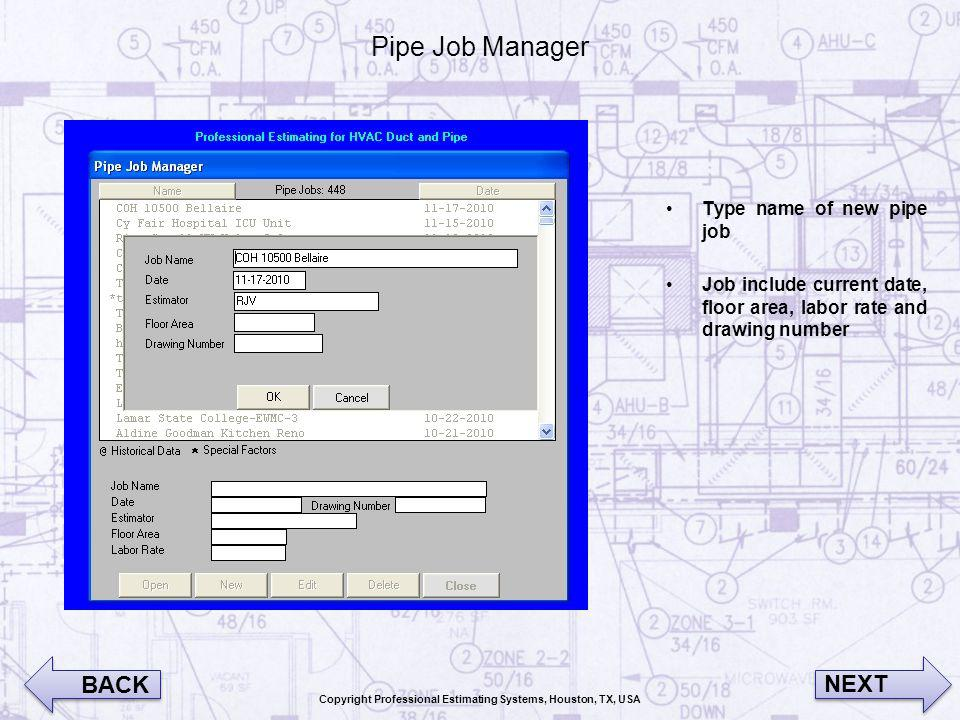 Pipe Job Manager Type name of new pipe job Job include current date, floor area, labor rate and drawing number BACK NEXT Copyright Professional Estimating Systems, Houston, TX, USA