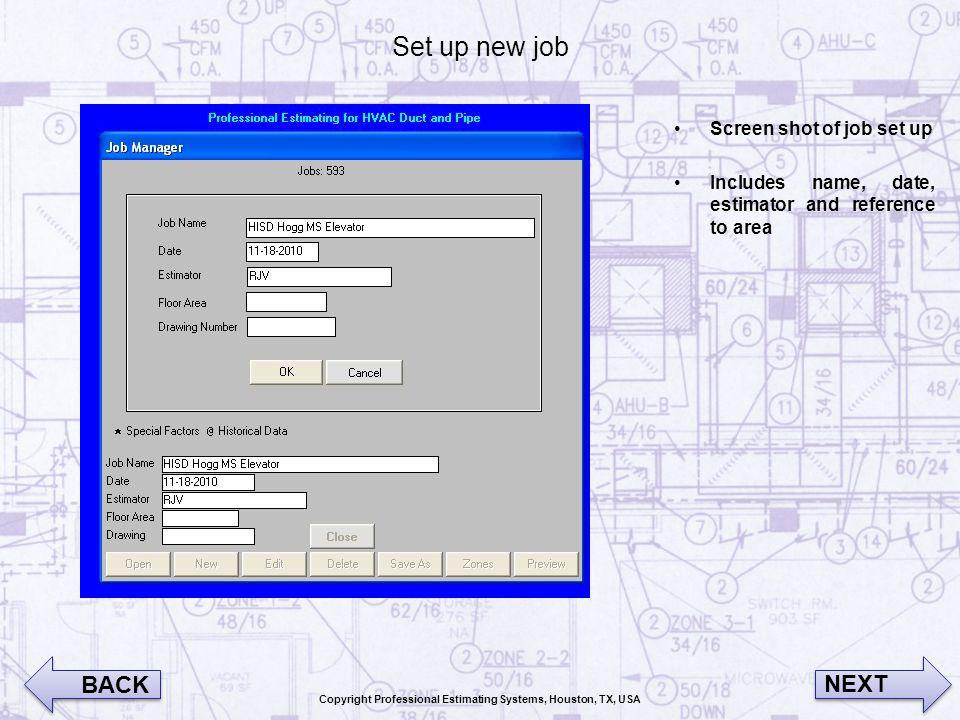 Set up new job Screen shot of job set up Includes name, date, estimator and reference to area BACK NEXT Copyright Professional Estimating Systems, Hou