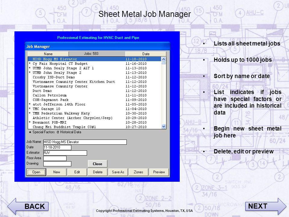 Sheet Metal Job Manager Lists all sheet metal jobs Holds up to 1000 jobs Sort by name or date List indicates if jobs have special factors or are included in historical data Begin new sheet metal job here Delete, edit or preview BACK NEXT Copyright Professional Estimating Systems, Houston, TX, USA