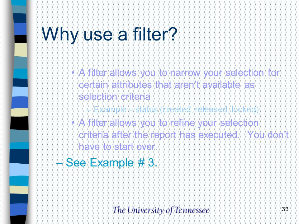 33 Why use a filter? A filter allows you to narrow your selection for certain attributes that arent available as selection criteria –Example – status
