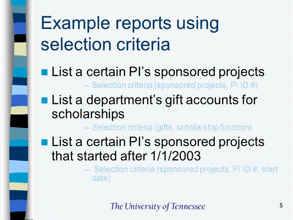 5 Example reports using selection criteria List a certain PIs sponsored projects –Selection criteria (sponsored projects, PI ID #) List a departments