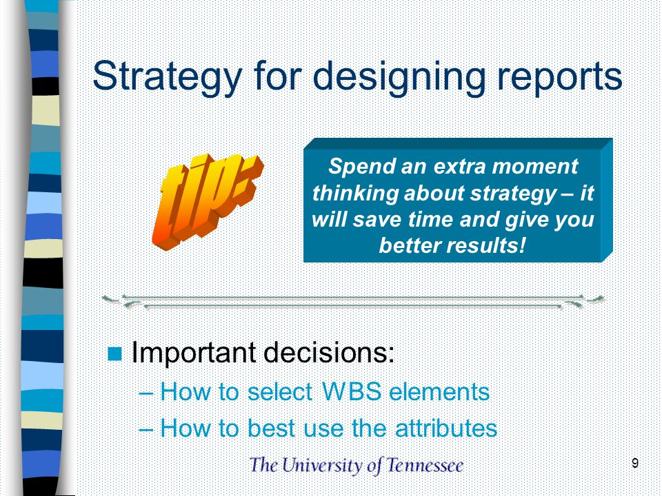 9 Strategy for designing reports Important decisions: –How to select WBS elements –How to best use the attributes Spend an extra moment thinking about