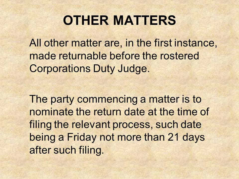 OTHER MATTERS All other matter are, in the first instance, made returnable before the rostered Corporations Duty Judge. The party commencing a matter
