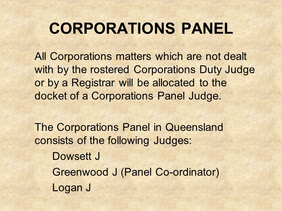 CORPORATIONS PANEL All Corporations matters which are not dealt with by the rostered Corporations Duty Judge or by a Registrar will be allocated to the docket of a Corporations Panel Judge.