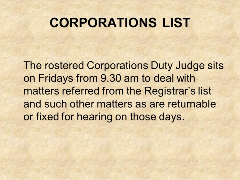 CORPORATIONS LIST The rostered Corporations Duty Judge sits on Fridays from 9.30 am to deal with matters referred from the Registrars list and such ot
