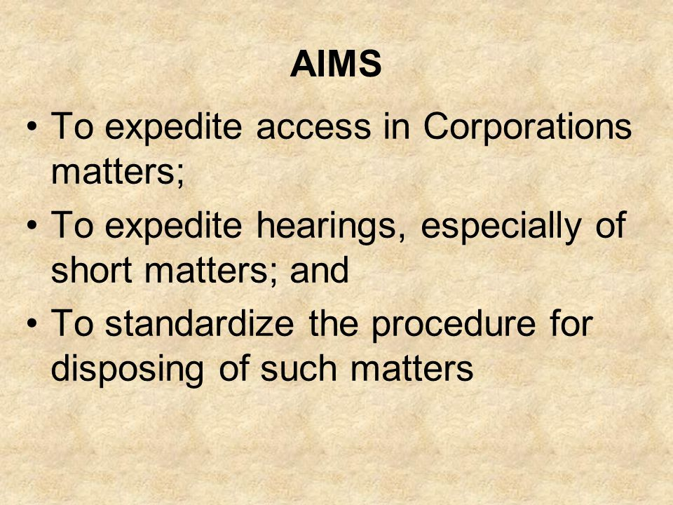 AIMS To expedite access in Corporations matters; To expedite hearings, especially of short matters; and To standardize the procedure for disposing of such matters