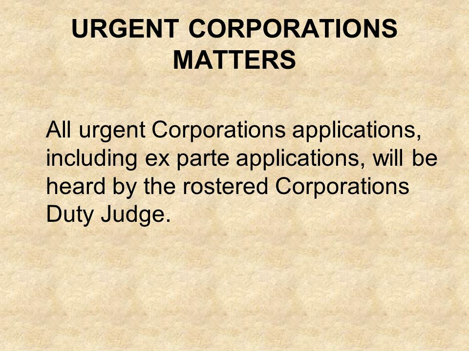 URGENT CORPORATIONS MATTERS All urgent Corporations applications, including ex parte applications, will be heard by the rostered Corporations Duty Jud