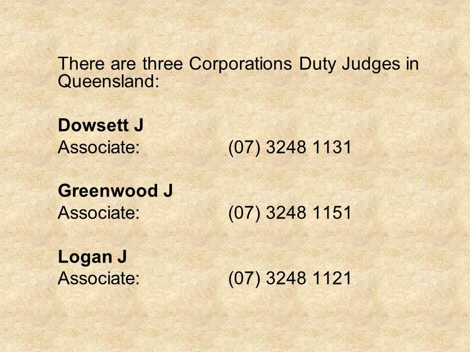 There are three Corporations Duty Judges in Queensland: Dowsett J Associate:(07) 3248 1131 Greenwood J Associate:(07) 3248 1151 Logan J Associate:(07) 3248 1121