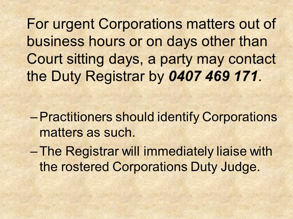 For urgent Corporations matters out of business hours or on days other than Court sitting days, a party may contact the Duty Registrar by 0407 469 171