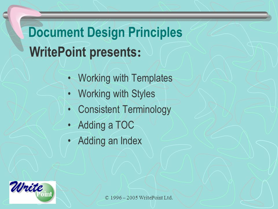 © 1996 – 2005 WritePoint Ltd. Document Design Principles Working with Templates Working with Styles Consistent Terminology Adding a TOC Adding an Inde