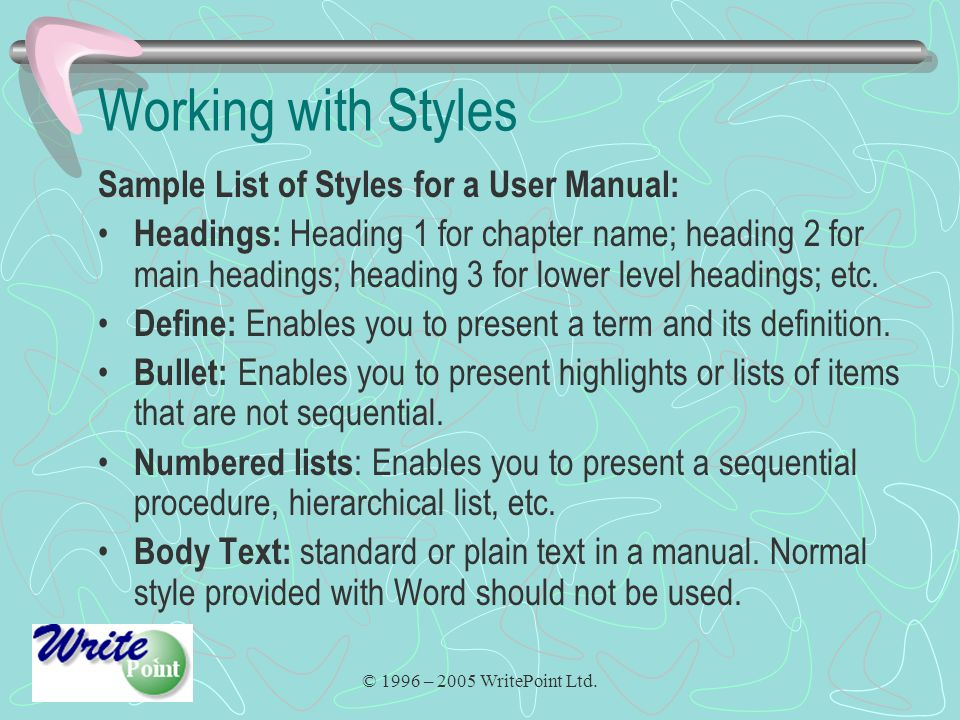© 1996 – 2005 WritePoint Ltd. Working with Styles Sample List of Styles for a User Manual: Headings: Heading 1 for chapter name; heading 2 for main he