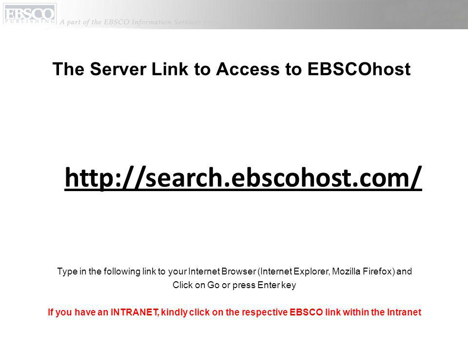 The Server Link to Access to EBSCOhost http://search.ebscohost.com/ Type in the following link to your Internet Browser (Internet Explorer, Mozilla Firefox) and Click on Go or press Enter key If you have an INTRANET, kindly click on the respective EBSCO link within the Intranet