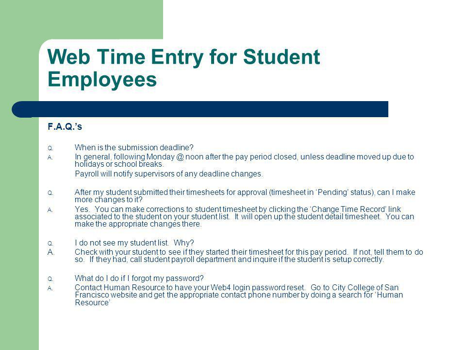 Web Time Entry for Student Employees F.A.Q.s Q. When is the submission deadline? A. In general, following Monday @ noon after the pay period closed, u
