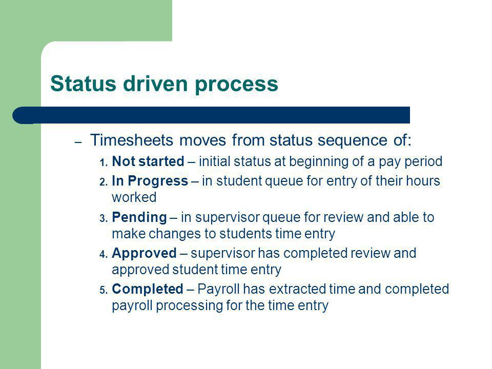 Status driven process – Timesheets moves from status sequence of: 1. Not started – initial status at beginning of a pay period 2. In Progress – in stu