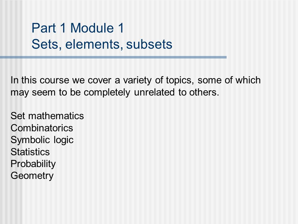 Part 1 Module 1 Sets, elements, subsets In this course we cover a variety of topics, some of which may seem to be completely unrelated to others.
