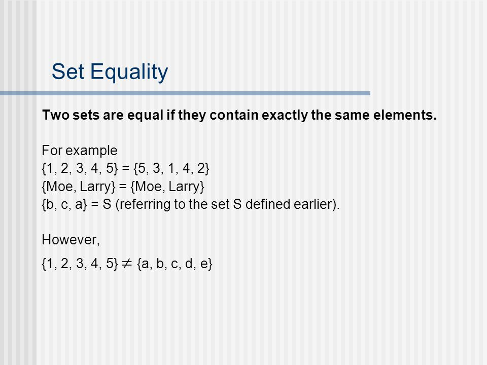Set Equality Two sets are equal if they contain exactly the same elements. For example {1, 2, 3, 4, 5} = {5, 3, 1, 4, 2} {Moe, Larry} = {Moe, Larry} {
