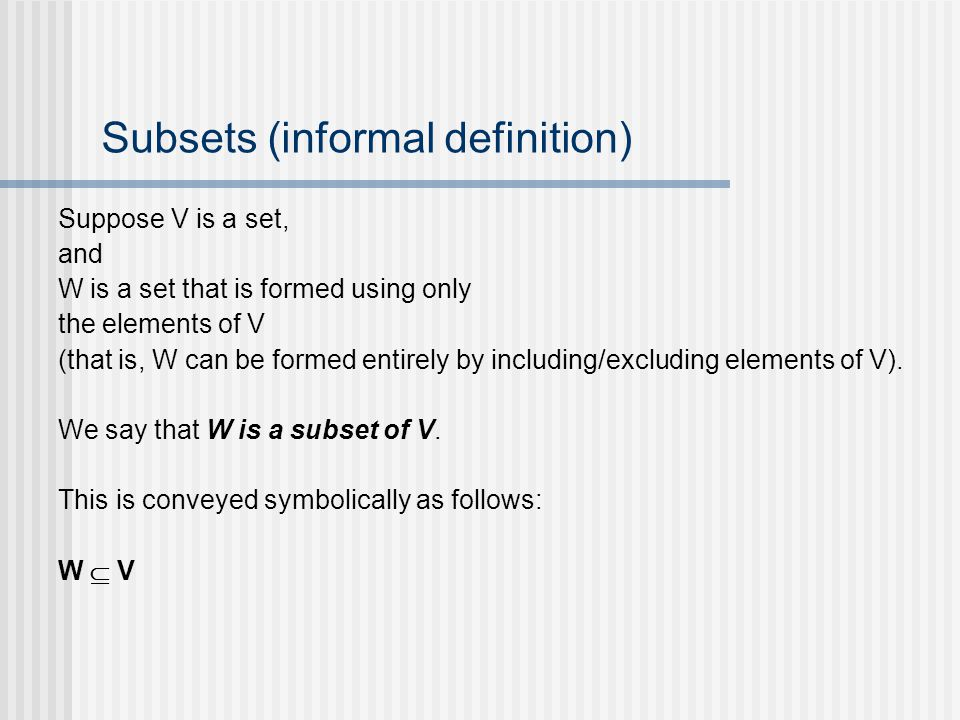 Subsets (informal definition) Suppose V is a set, and W is a set that is formed using only the elements of V (that is, W can be formed entirely by inc