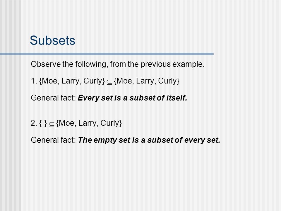 Subsets Observe the following, from the previous example. 1. {Moe, Larry, Curly} {Moe, Larry, Curly} General fact: Every set is a subset of itself. 2.