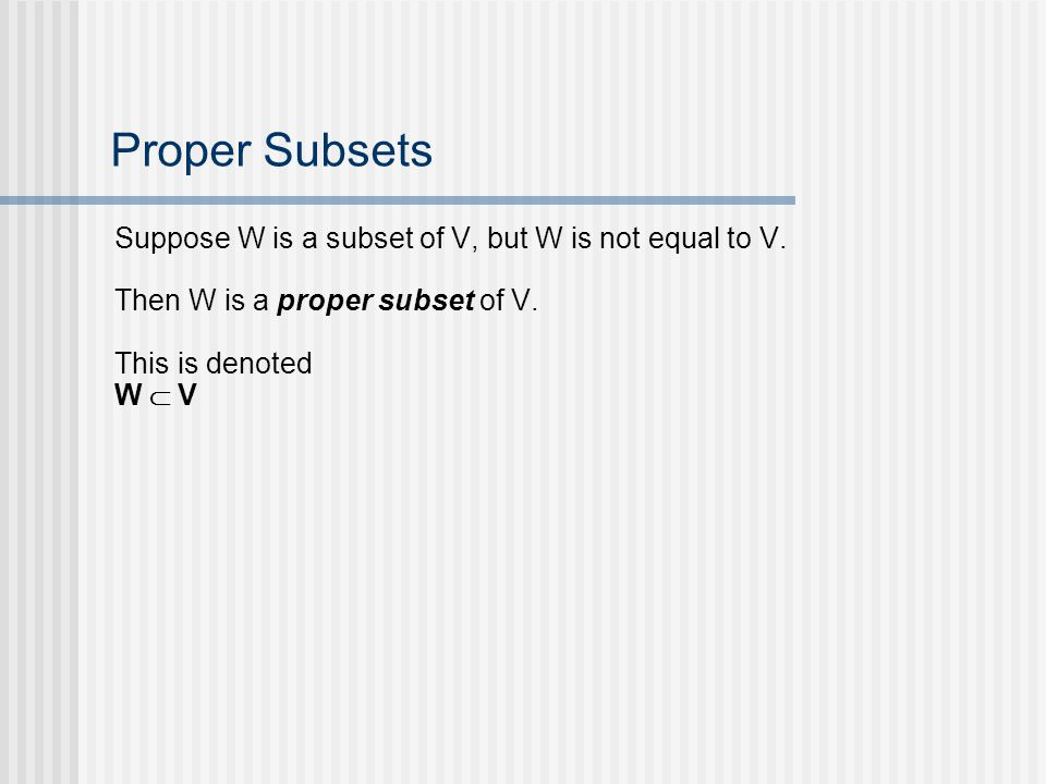 Proper Subsets Suppose W is a subset of V, but W is not equal to V. Then W is a proper subset of V. This is denoted W V