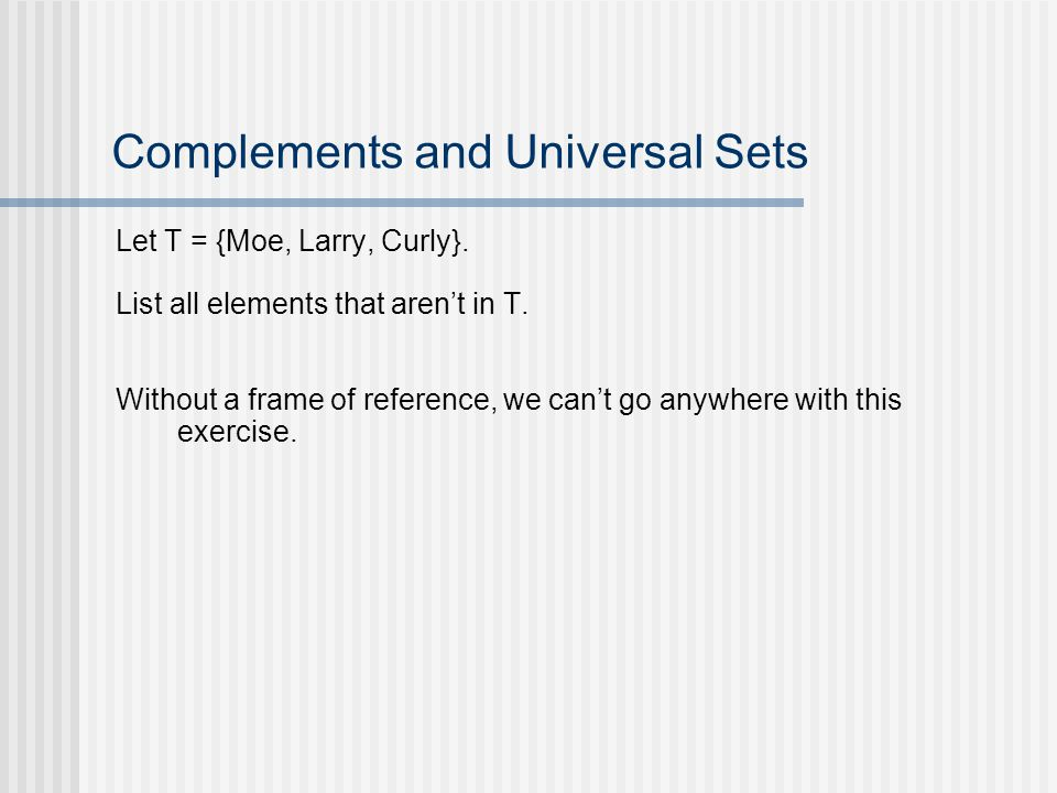 Complements and Universal Sets Let T = {Moe, Larry, Curly}. List all elements that arent in T. Without a frame of reference, we cant go anywhere with