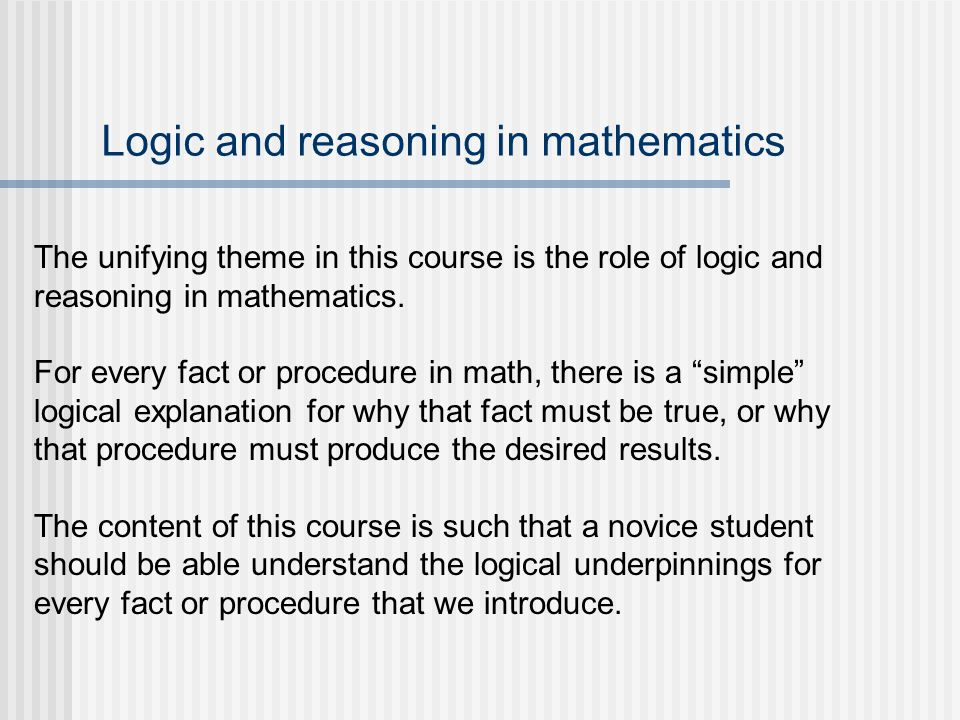 Logic and reasoning in mathematics The unifying theme in this course is the role of logic and reasoning in mathematics. For every fact or procedure in