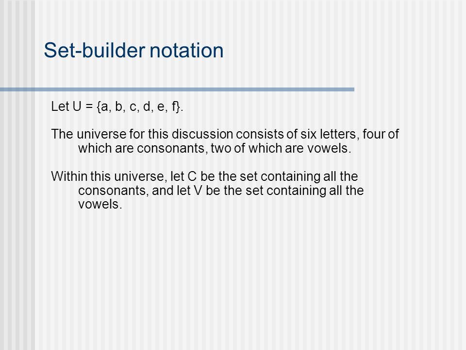 Set-builder notation Let U = {a, b, c, d, e, f}. The universe for this discussion consists of six letters, four of which are consonants, two of which