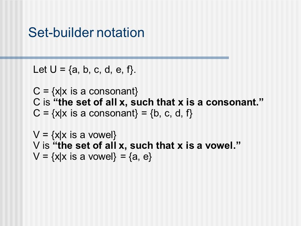 Set-builder notation Let U = {a, b, c, d, e, f}. C = {x|x is a consonant} C is the set of all x, such that x is a consonant. C = {x|x is a consonant}