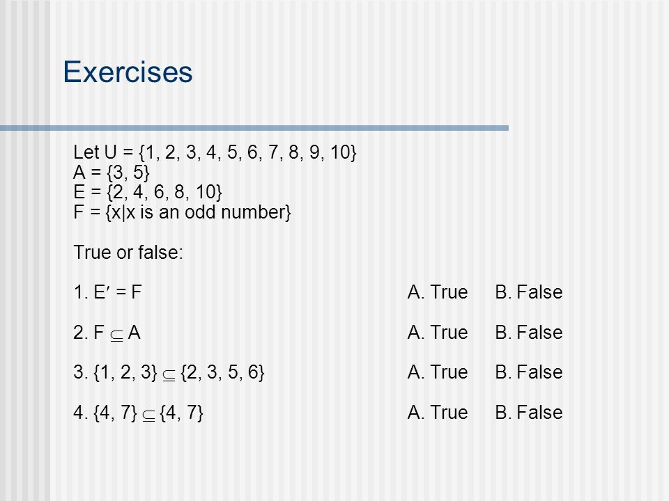Exercises Let U = {1, 2, 3, 4, 5, 6, 7, 8, 9, 10} A = {3, 5} E = {2, 4, 6, 8, 10} F = {x|x is an odd number} True or false: 1.