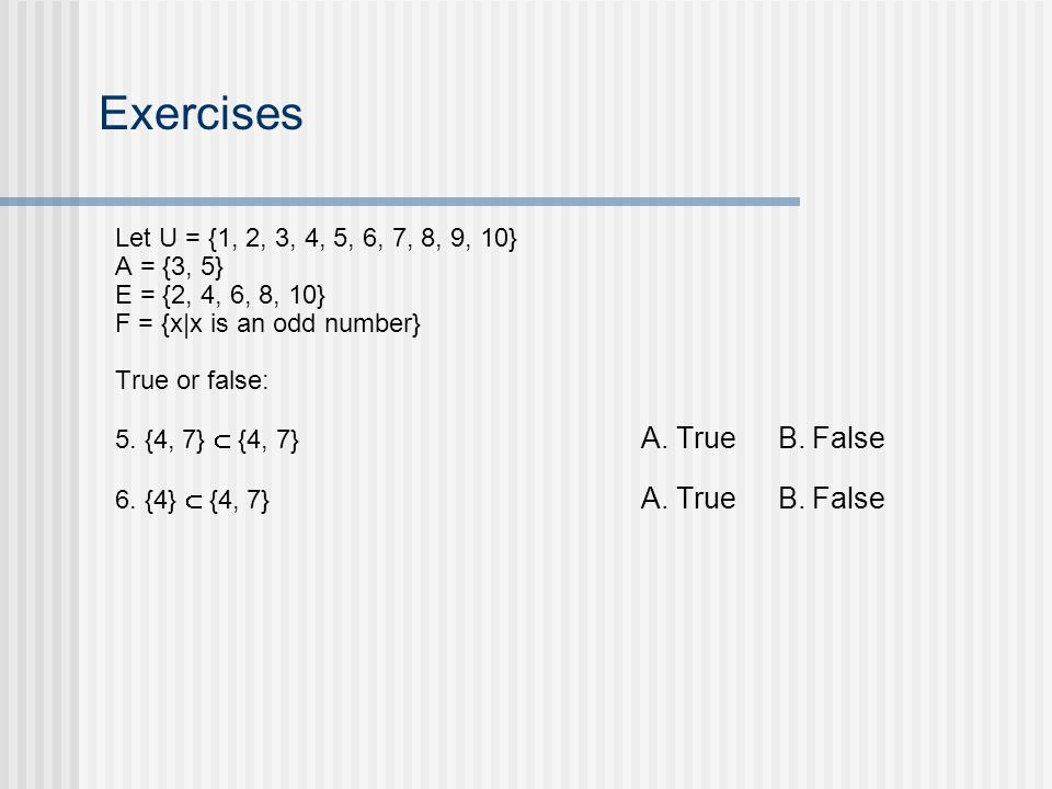 Exercises Let U = {1, 2, 3, 4, 5, 6, 7, 8, 9, 10} A = {3, 5} E = {2, 4, 6, 8, 10} F = {x|x is an odd number} True or false: 5.