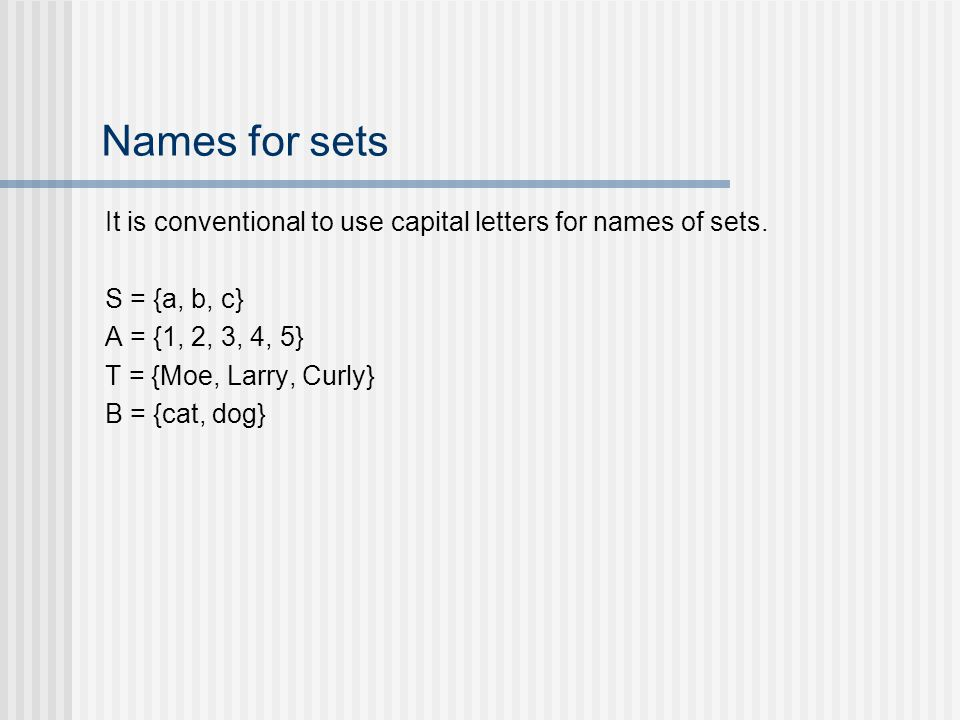Names for sets It is conventional to use capital letters for names of sets. S = {a, b, c} A = {1, 2, 3, 4, 5} T = {Moe, Larry, Curly} B = {cat, dog}