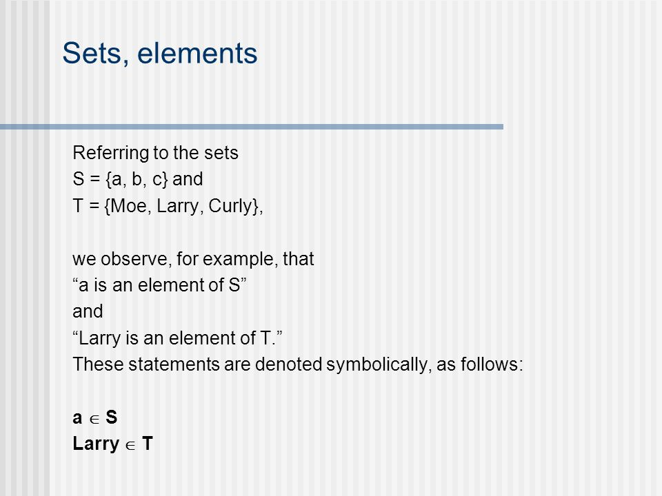 Sets, elements Referring to the sets S = {a, b, c} and T = {Moe, Larry, Curly}, we observe, for example, that a is an element of S and Larry is an element of T.