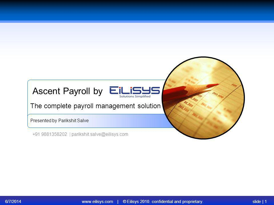 6/7/2014www.eilisys.com | © Eilisys 2010. confidential and proprietary.slide | 1 Ascent Payroll by Presented by Parikshit Salve The complete payroll m